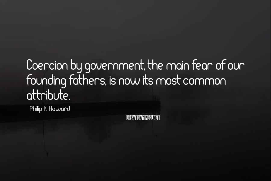 Philip K. Howard Sayings: Coercion by government, the main fear of our founding fathers, is now its most common
