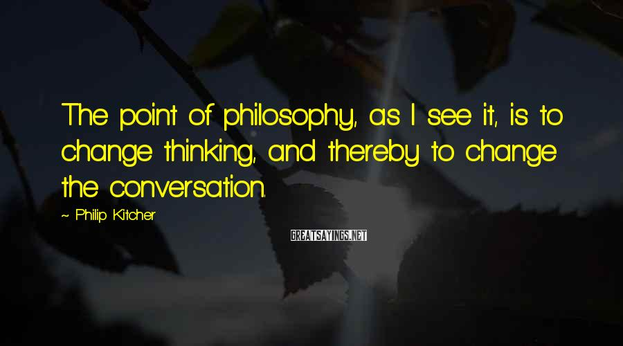 Philip Kitcher Sayings: The point of philosophy, as I see it, is to change thinking, and thereby to