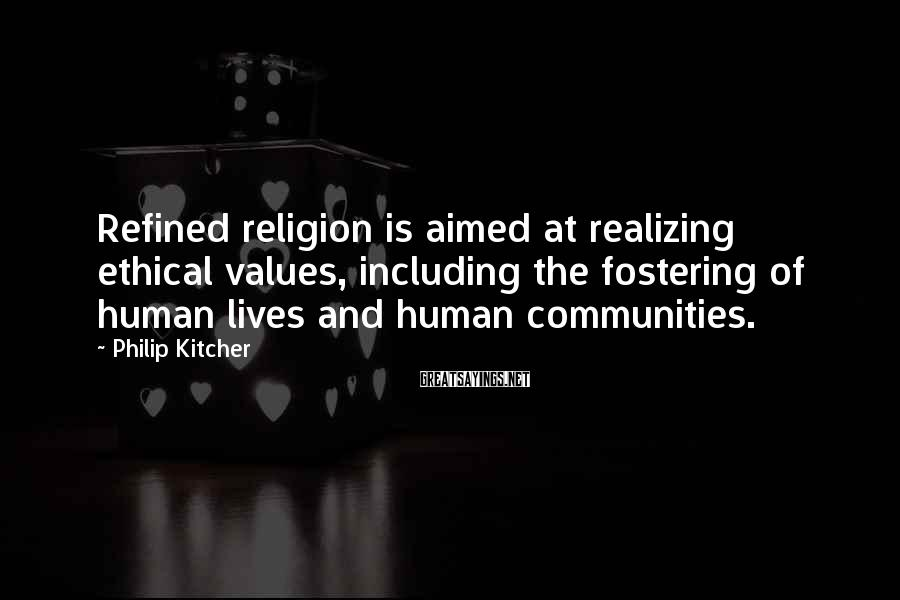 Philip Kitcher Sayings: Refined religion is aimed at realizing ethical values, including the fostering of human lives and