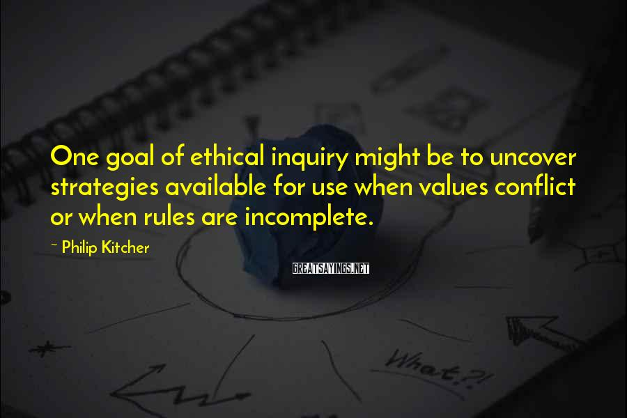 Philip Kitcher Sayings: One goal of ethical inquiry might be to uncover strategies available for use when values