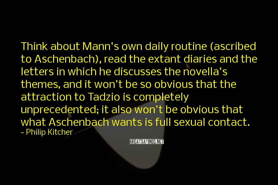 Philip Kitcher Sayings: Think about Mann's own daily routine (ascribed to Aschenbach), read the extant diaries and the