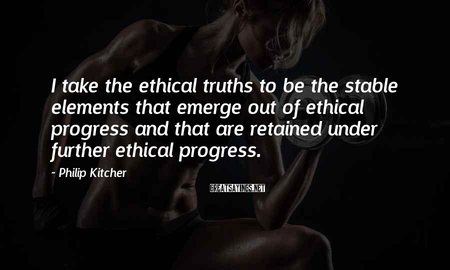 Philip Kitcher Sayings: I take the ethical truths to be the stable elements that emerge out of ethical