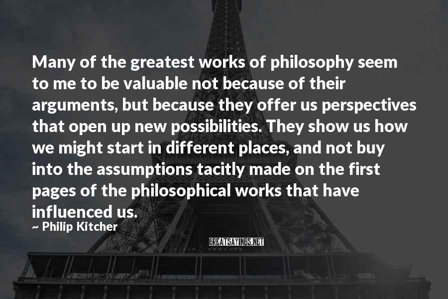 Philip Kitcher Sayings: Many of the greatest works of philosophy seem to me to be valuable not because