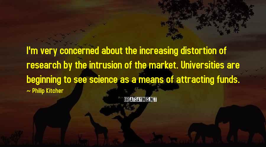 Philip Kitcher Sayings: I'm very concerned about the increasing distortion of research by the intrusion of the market.