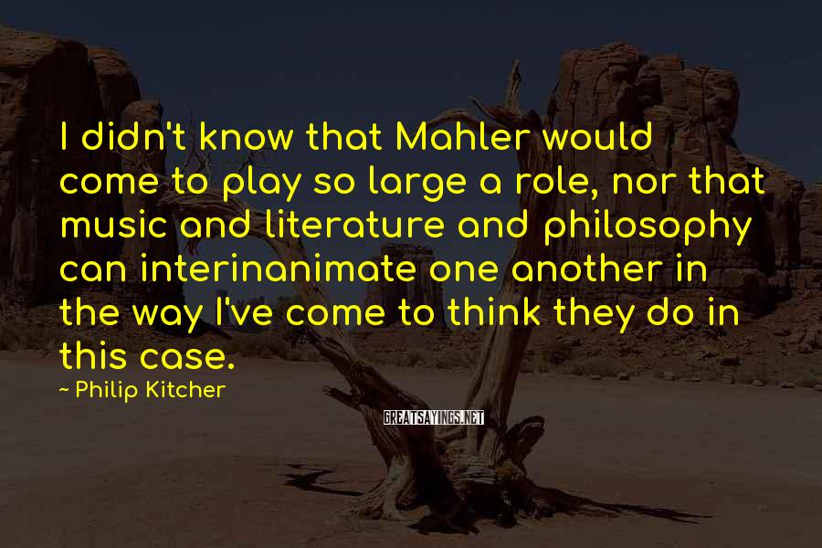 Philip Kitcher Sayings: I didn't know that Mahler would come to play so large a role, nor that