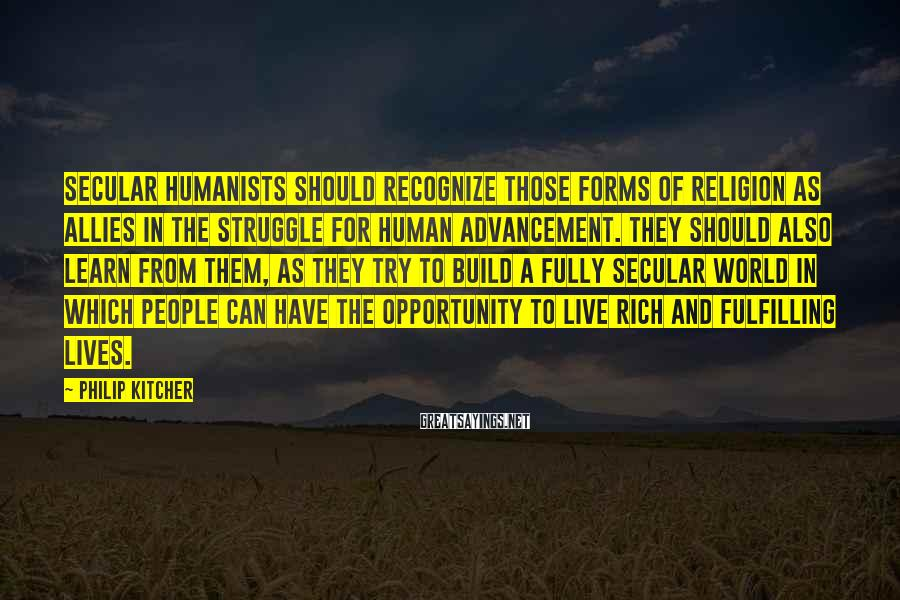 Philip Kitcher Sayings: Secular humanists should recognize those forms of religion as allies in the struggle for human