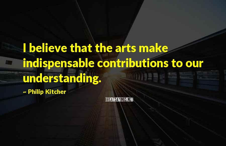 Philip Kitcher Sayings: I believe that the arts make indispensable contributions to our understanding.