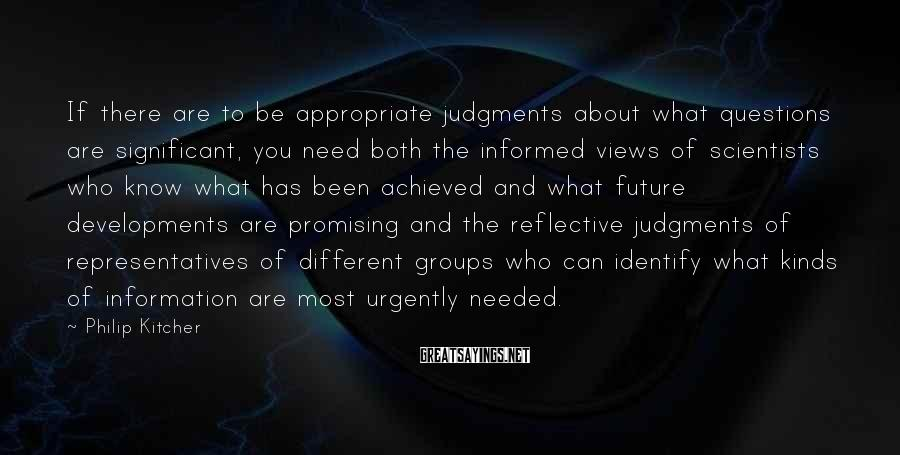 Philip Kitcher Sayings: If there are to be appropriate judgments about what questions are significant, you need both