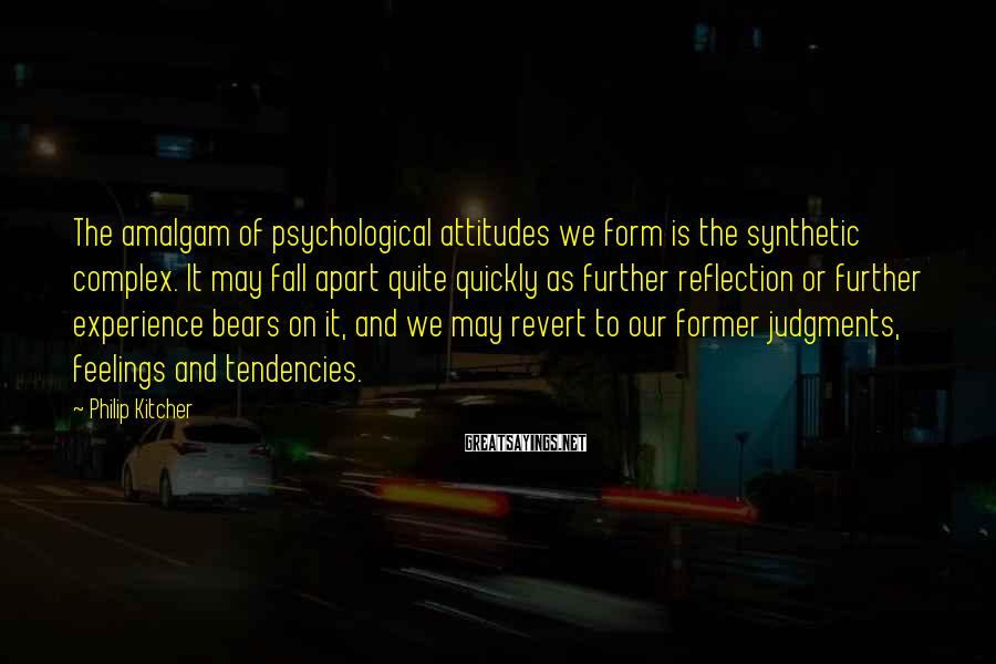 Philip Kitcher Sayings: The amalgam of psychological attitudes we form is the synthetic complex. It may fall apart