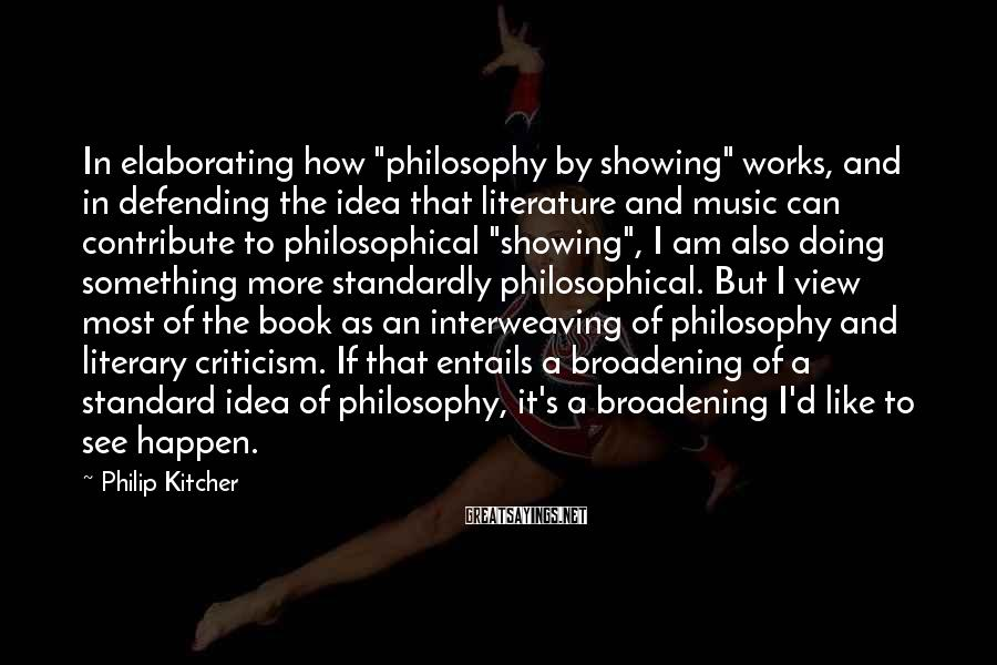 "Philip Kitcher Sayings: In elaborating how ""philosophy by showing"" works, and in defending the idea that literature and"