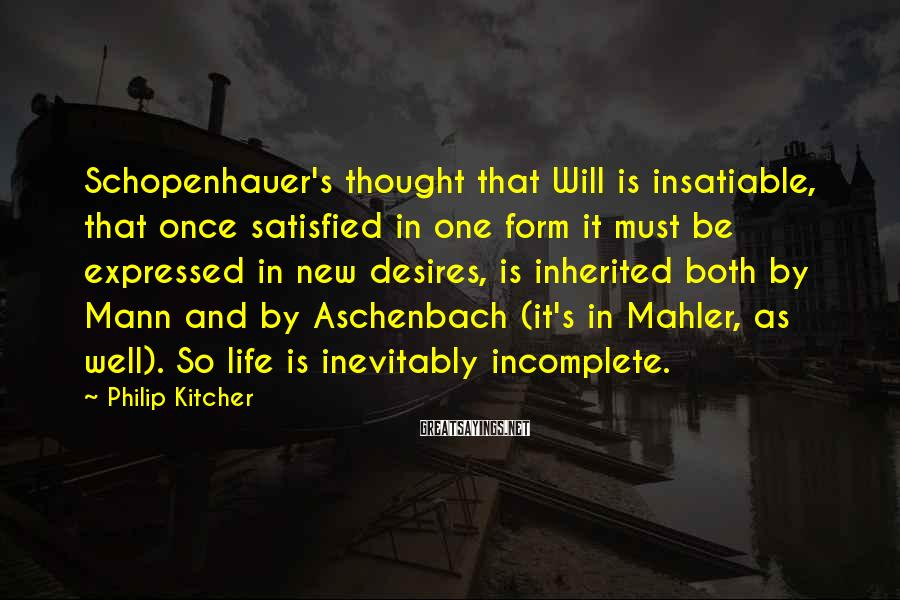 Philip Kitcher Sayings: Schopenhauer's thought that Will is insatiable, that once satisfied in one form it must be