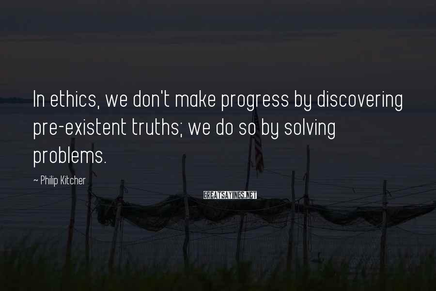 Philip Kitcher Sayings: In ethics, we don't make progress by discovering pre-existent truths; we do so by solving