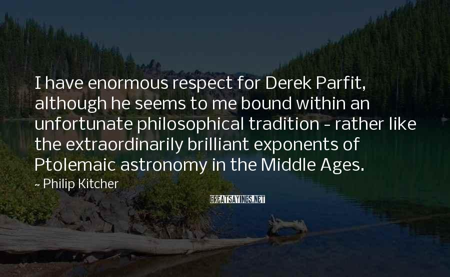 Philip Kitcher Sayings: I have enormous respect for Derek Parfit, although he seems to me bound within an