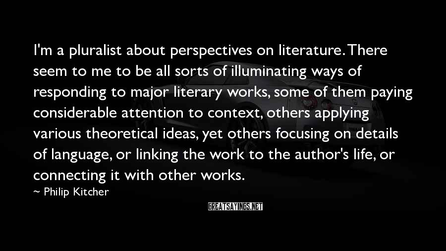 Philip Kitcher Sayings: I'm a pluralist about perspectives on literature. There seem to me to be all sorts
