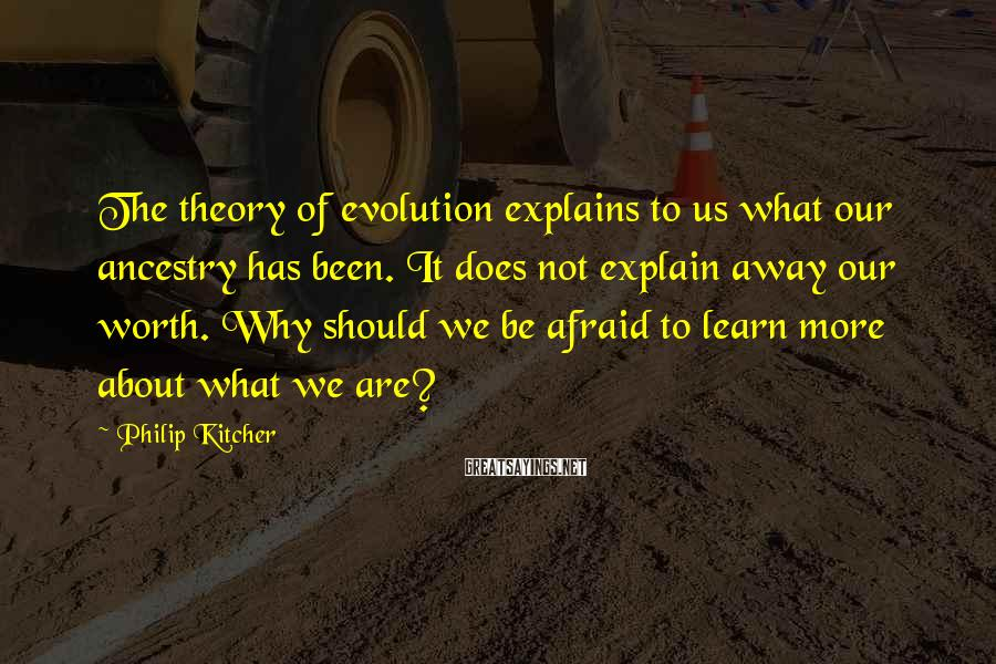 Philip Kitcher Sayings: The theory of evolution explains to us what our ancestry has been. It does not