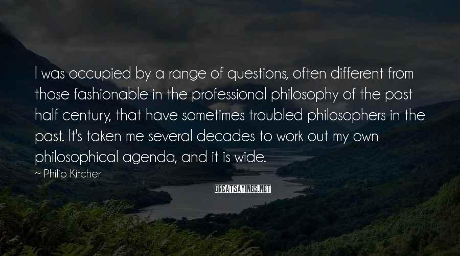Philip Kitcher Sayings: I was occupied by a range of questions, often different from those fashionable in the