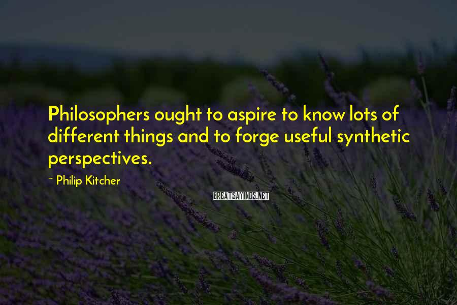 Philip Kitcher Sayings: Philosophers ought to aspire to know lots of different things and to forge useful synthetic