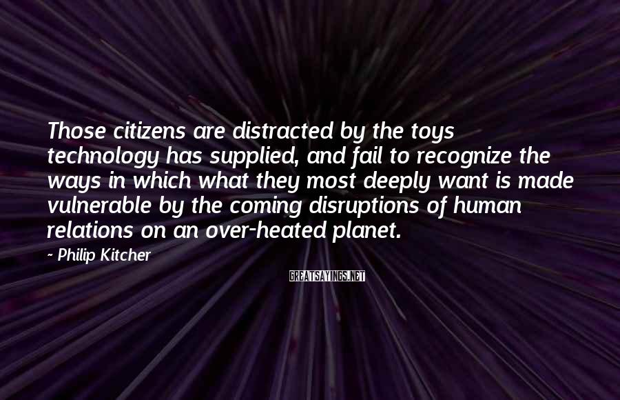 Philip Kitcher Sayings: Those citizens are distracted by the toys technology has supplied, and fail to recognize the