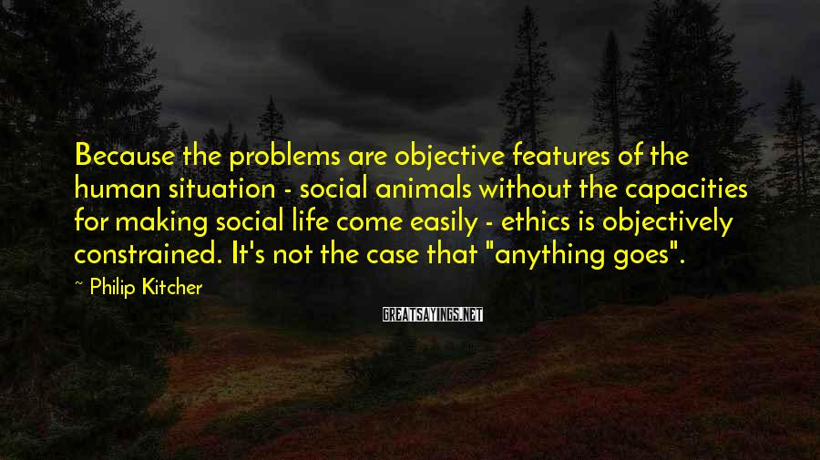 Philip Kitcher Sayings: Because the problems are objective features of the human situation - social animals without the
