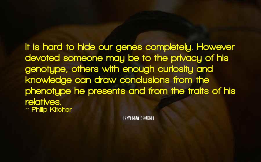 Philip Kitcher Sayings: It is hard to hide our genes completely. However devoted someone may be to the