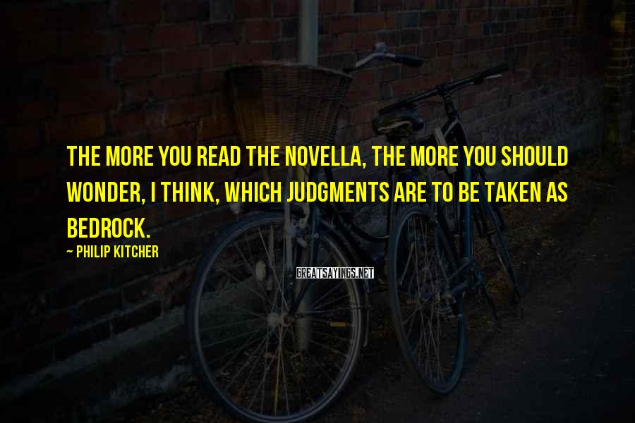 Philip Kitcher Sayings: The more you read the novella, the more you should wonder, I think, which judgments
