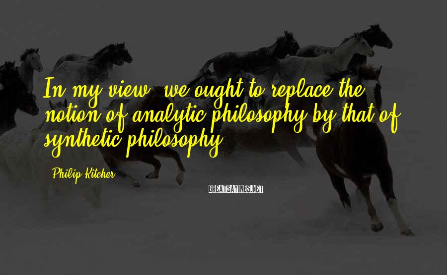 Philip Kitcher Sayings: In my view, we ought to replace the notion of analytic philosophy by that of