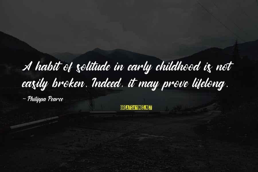Philippa Pearce Sayings By Philippa Pearce: A habit of solitude in early childhood is not easily broken. Indeed, it may prove