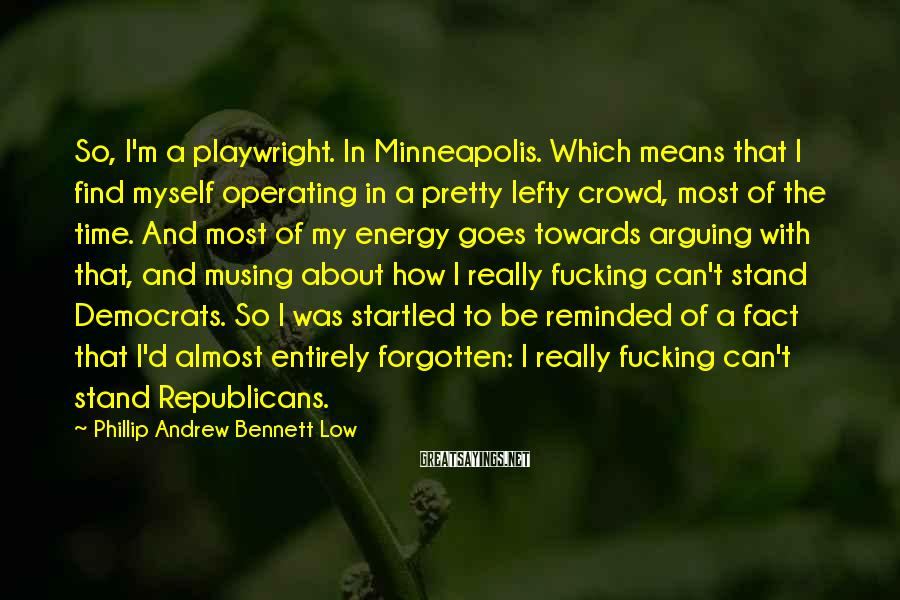 Phillip Andrew Bennett Low Sayings: So, I'm a playwright. In Minneapolis. Which means that I find myself operating in a