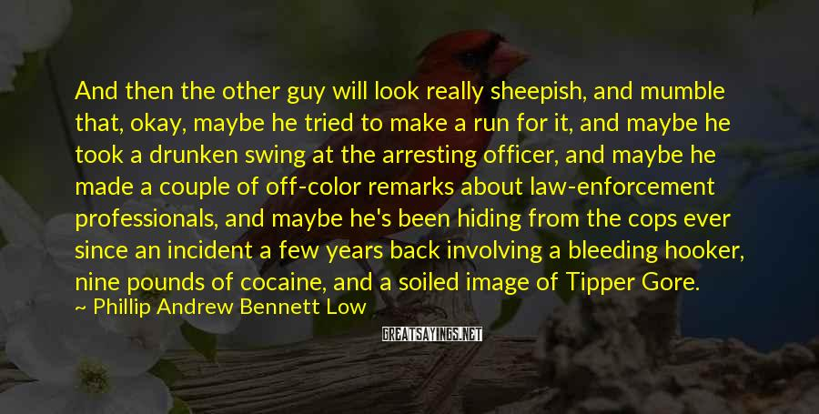 Phillip Andrew Bennett Low Sayings: And then the other guy will look really sheepish, and mumble that, okay, maybe he