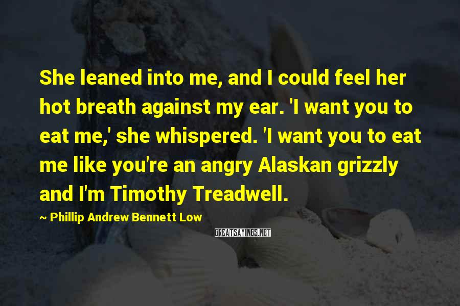 Phillip Andrew Bennett Low Sayings: She leaned into me, and I could feel her hot breath against my ear. 'I