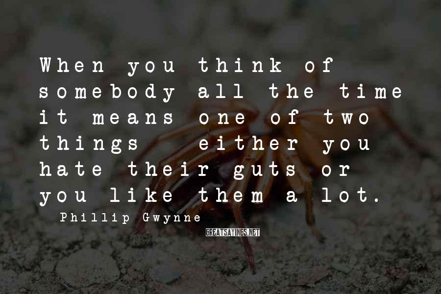 Phillip Gwynne Sayings: When you think of somebody all the time it means one of two things -