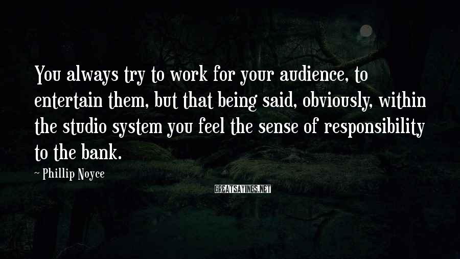 Phillip Noyce Sayings: You always try to work for your audience, to entertain them, but that being said,