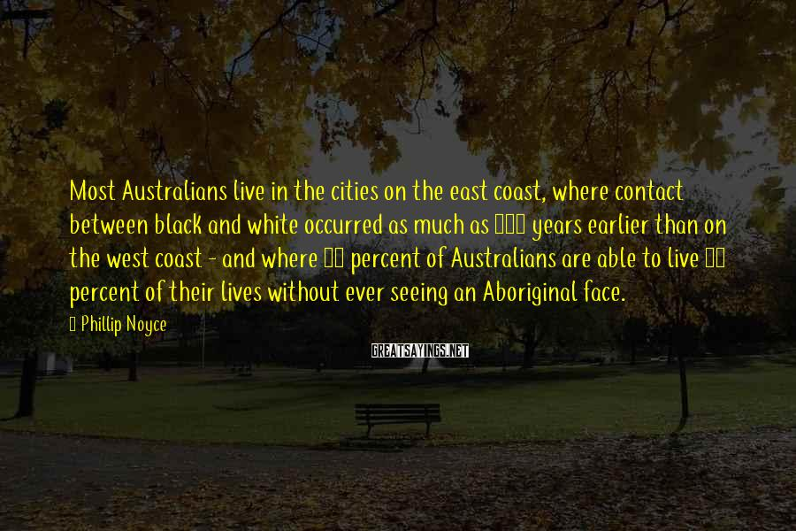Phillip Noyce Sayings: Most Australians live in the cities on the east coast, where contact between black and