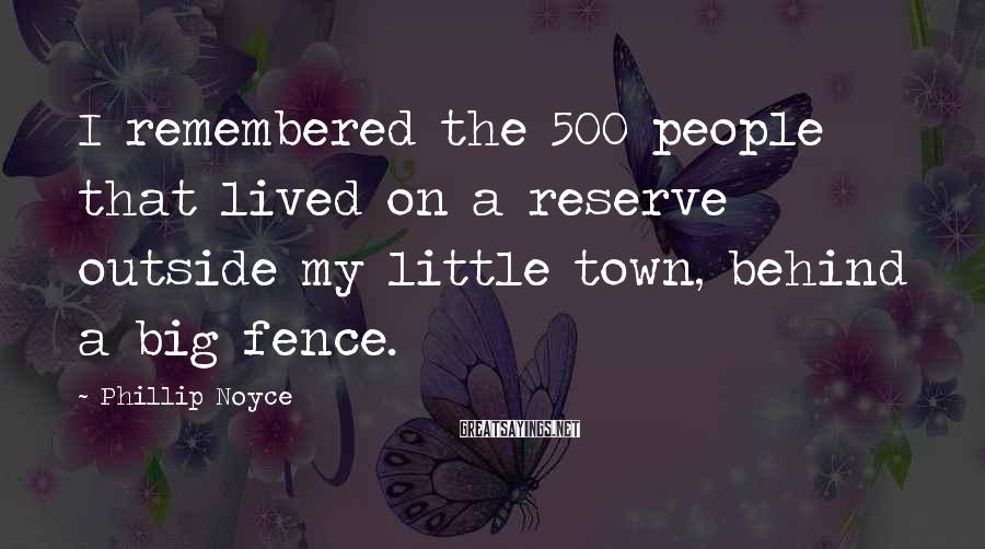 Phillip Noyce Sayings: I remembered the 500 people that lived on a reserve outside my little town, behind