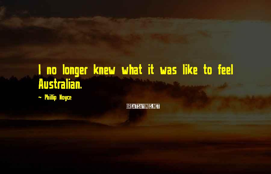 Phillip Noyce Sayings: I no longer knew what it was like to feel Australian.