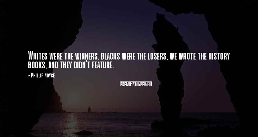 Phillip Noyce Sayings: Whites were the winners, blacks were the losers, we wrote the history books, and they