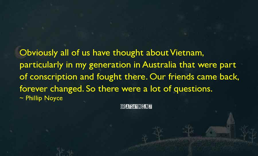 Phillip Noyce Sayings: Obviously all of us have thought about Vietnam, particularly in my generation in Australia that