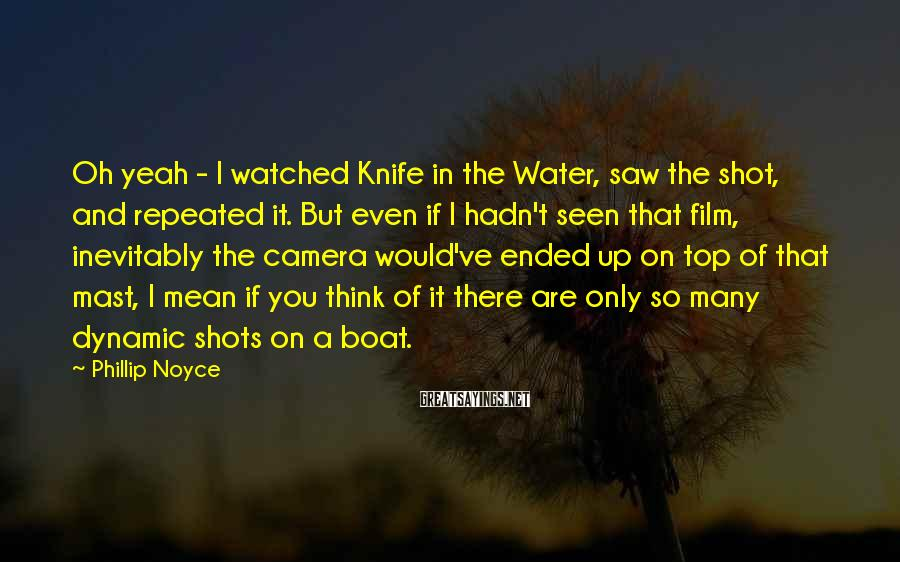 Phillip Noyce Sayings: Oh yeah - I watched Knife in the Water, saw the shot, and repeated it.