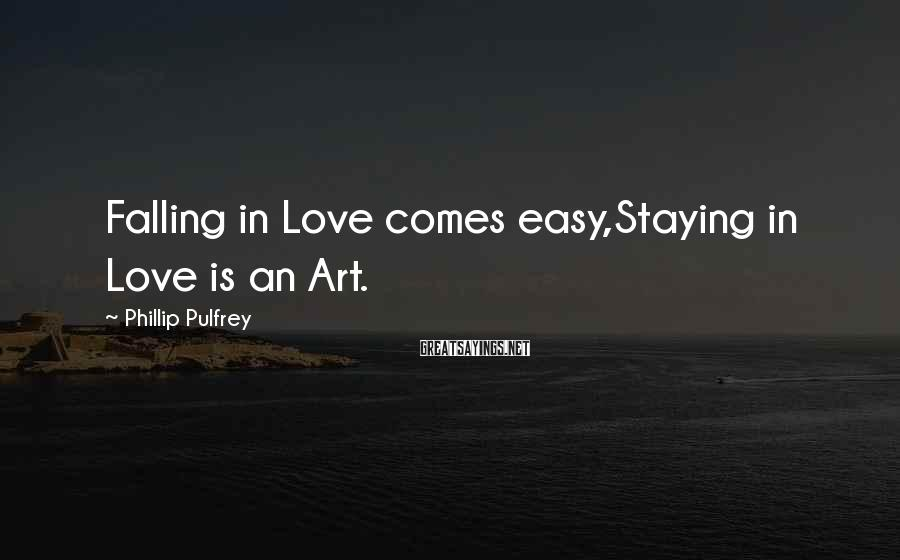 Phillip Pulfrey Sayings: Falling in Love comes easy,Staying in Love is an Art.