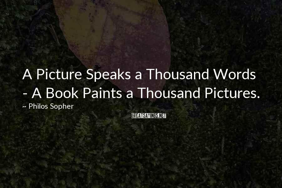 Philos Sopher Sayings: A Picture Speaks a Thousand Words - A Book Paints a Thousand Pictures.