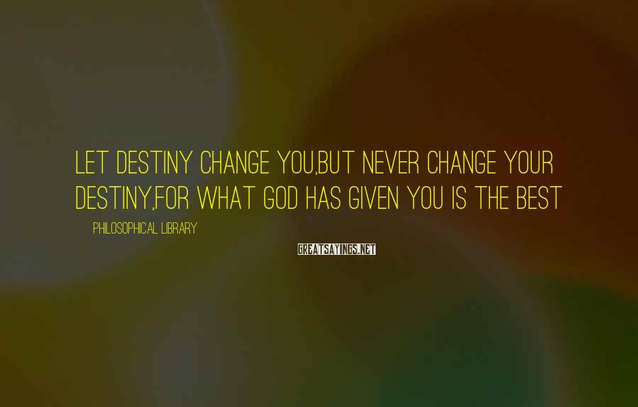 Philosophical Library Sayings: Let destiny change you,but never change your destiny,for what God has given you is the