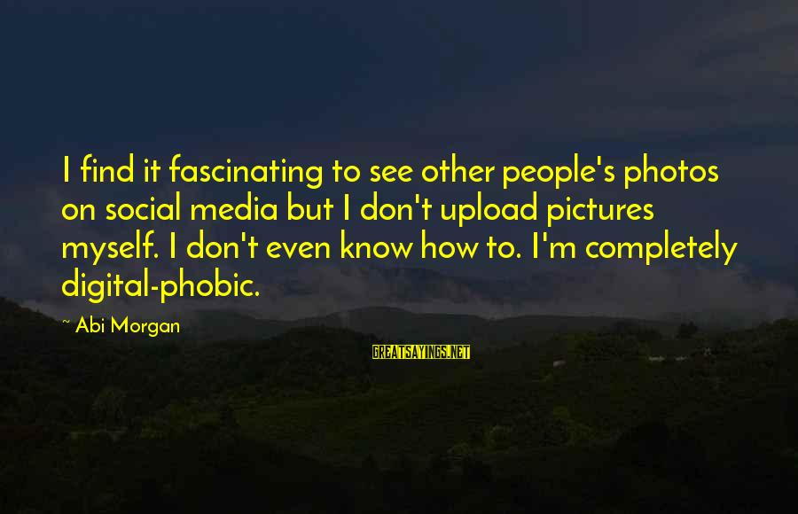 Phobic's Sayings By Abi Morgan: I find it fascinating to see other people's photos on social media but I don't