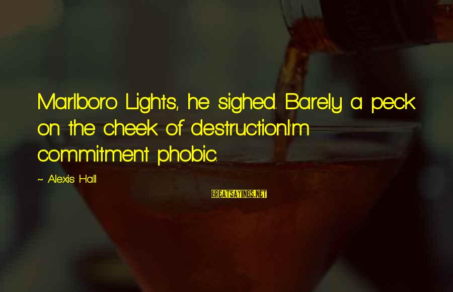 Phobic's Sayings By Alexis Hall: Marlboro Lights, he sighed. Barely a peck on the cheek of destruction.I'm commitment phobic.
