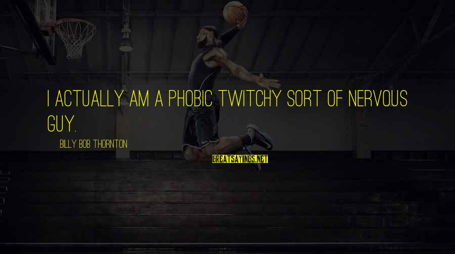 Phobic's Sayings By Billy Bob Thornton: I actually am a phobic twitchy sort of nervous guy.