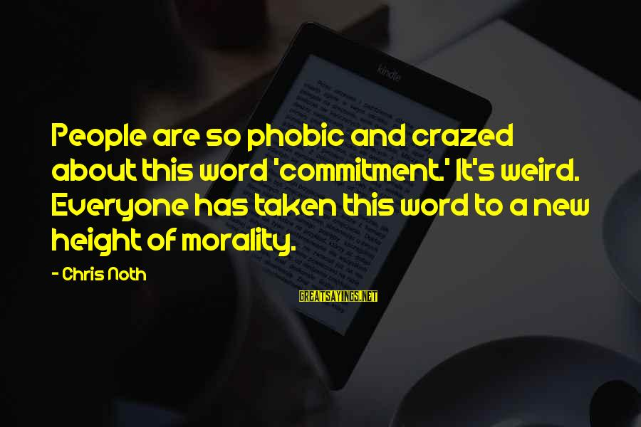 Phobic's Sayings By Chris Noth: People are so phobic and crazed about this word 'commitment.' It's weird. Everyone has taken