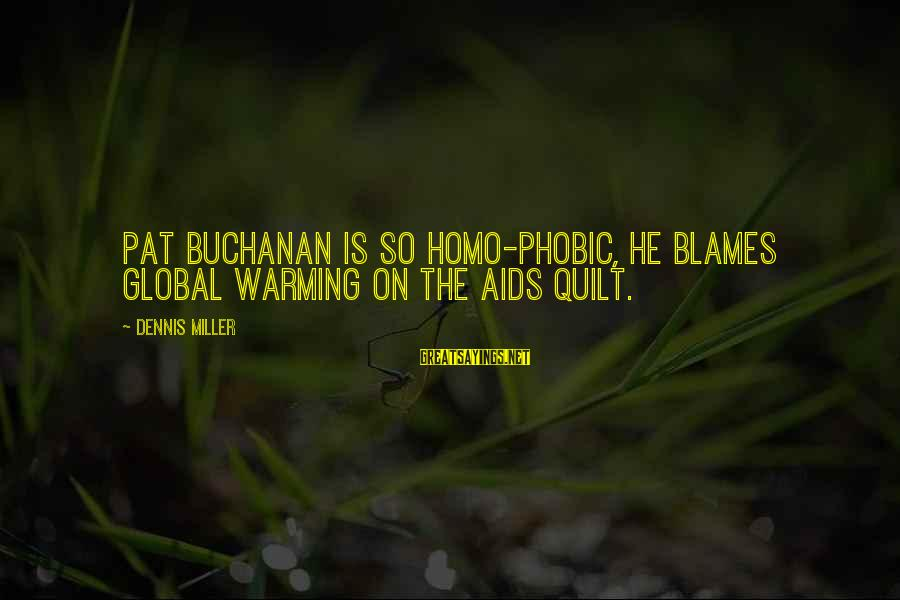 Phobic's Sayings By Dennis Miller: Pat Buchanan is so homo-phobic, he blames global warming on the AIDS quilt.