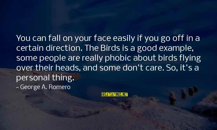 Phobic's Sayings By George A. Romero: You can fall on your face easily if you go off in a certain direction.