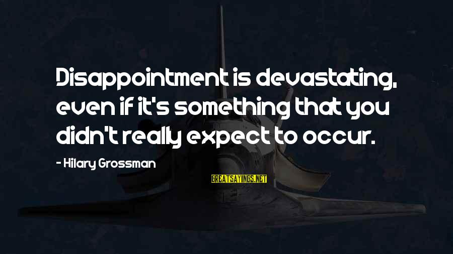 Phobic's Sayings By Hilary Grossman: Disappointment is devastating, even if it's something that you didn't really expect to occur.