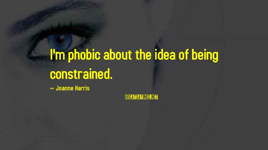 Phobic's Sayings By Joanne Harris: I'm phobic about the idea of being constrained.