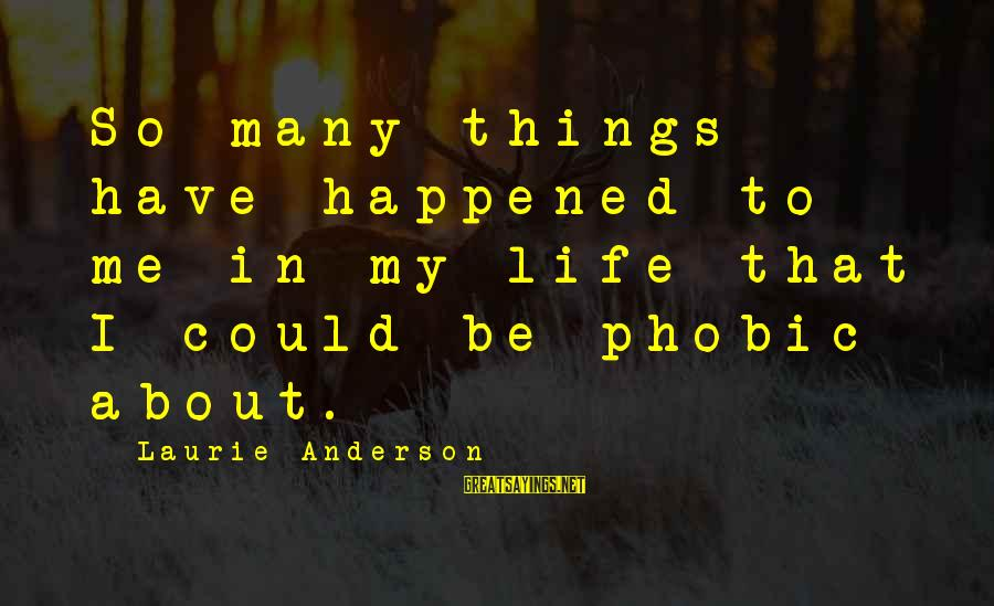 Phobic's Sayings By Laurie Anderson: So many things have happened to me in my life that I could be phobic